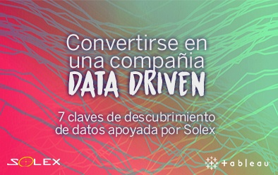 Convertirse en una compañía DATA DRIVEN: 7 claves de descubrimiento de datos apoyada por Solex
