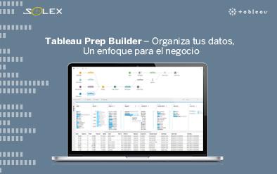 Tableau Prep Builder – Organiza tus datos, un enfoque para el negocio